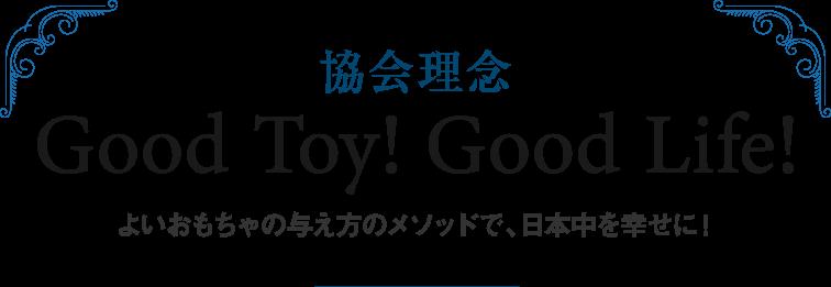 協会理念 Good Toy! Good Life! よいおもちゃの与え方のメソッドで、日本中を幸せに!