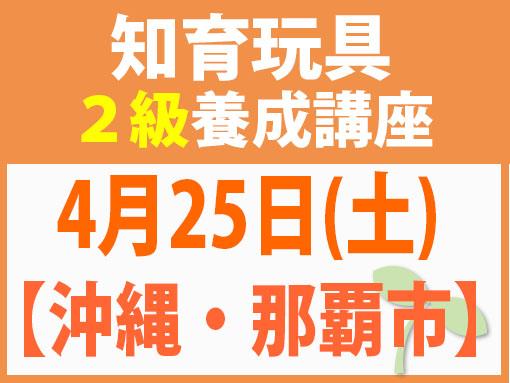 【沖縄・那覇市】4月25日(日)知育玩具2級講座