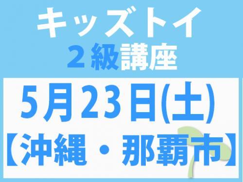 【沖縄・那覇市】5月23日(土) キッズトイ2級講座