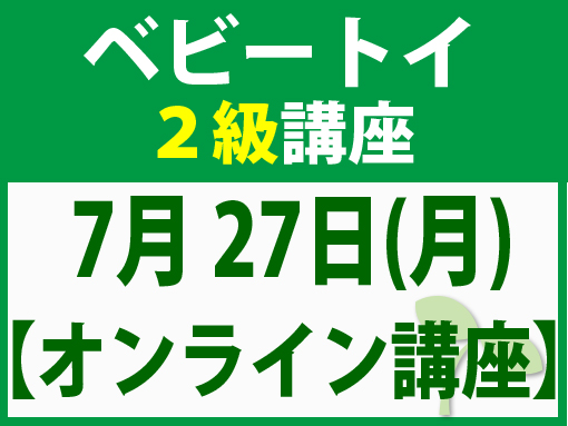 【オンラインライブ講座】7月27日(月)ベビートイ2級講座