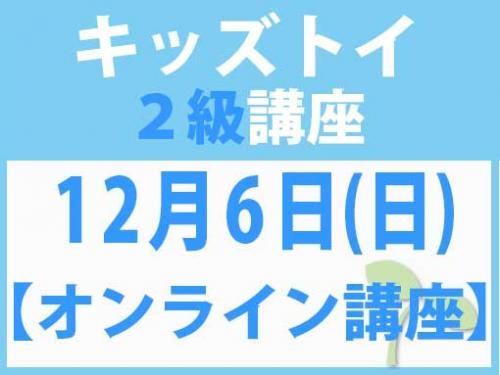 【オンラインライブ講座】12月6日(日) キッズトイ2級講座