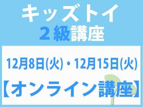 【オンラインライブ講座】12月8日(火)・12月15日(火) キッズトイ2級講座