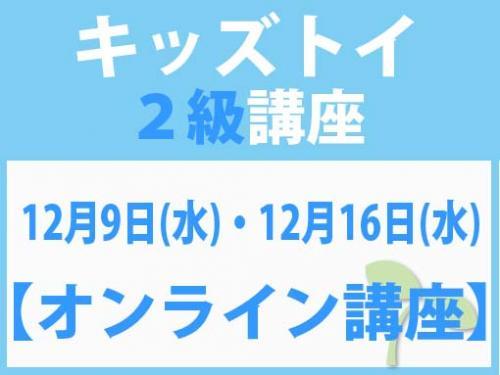 【オンラインライブ講座】12月9日(水)・12月16日(水) キッズトイ2級講座