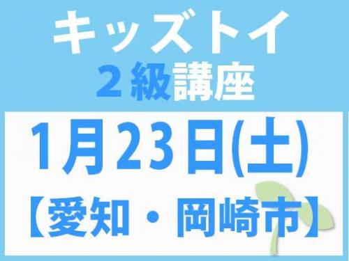 【愛知・岡崎市】1月23日(土) キッズトイ2級講座