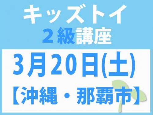 【沖縄・那覇市】3月20日(土) キッズトイ2級講座