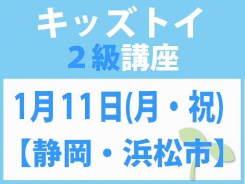 【静岡・浜松市】1月11日(月・祝) キッズトイ2級講座