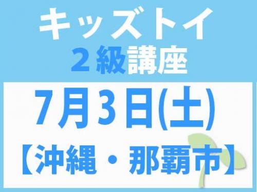 【沖縄・那覇市】7月3日(土) キッズトイ2級講座