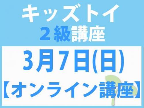 【オンラインライブ講座】3月7日(日) キッズトイ2級講座